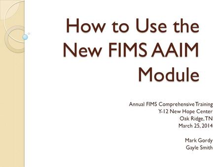 How to Use the New FIMS AAIM Module Annual FIMS Comprehensive Training Y-12 New Hope Center Oak Ridge, TN March 25, 2014 Mark Gordy Gayle Smith.