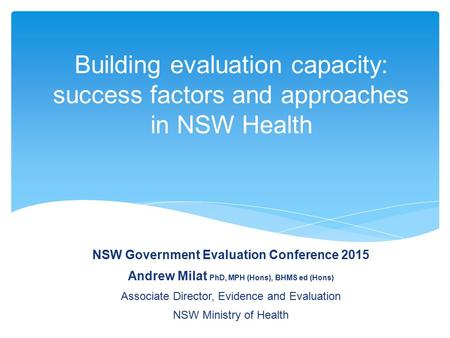 Building evaluation capacity: success factors and approaches in NSW Health NSW Government Evaluation Conference 2015 Andrew Milat PhD, MPH (Hons), BHMS.