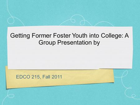 EDCO 215, Fall 2011 Getting Former Foster Youth into College: A Group Presentation by.