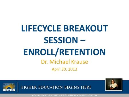 LIFECYCLE BREAKOUT SESSION – ENROLL/RETENTION Dr. Michael Krause April 30, 2013.