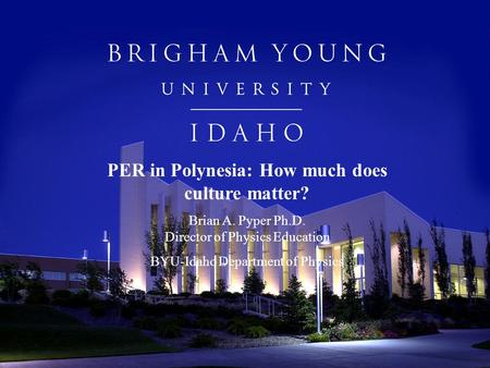 PER in Polynesia: How much does culture matter? Brian A. Pyper Ph.D. Director of Physics Education BYU-Idaho Department of Physics.