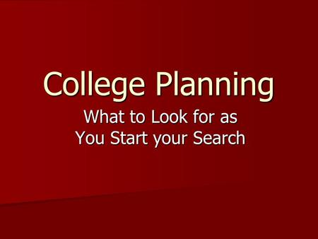 College Planning What to Look for as You Start your Search.