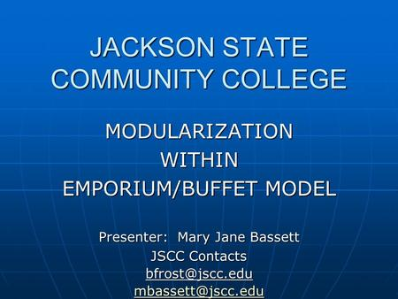 JACKSON STATE COMMUNITY COLLEGE MODULARIZATIONWITHIN EMPORIUM/BUFFET MODEL Presenter: Mary Jane Bassett JSCC Contacts