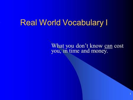 1 Real World Vocabulary I What you don't know can cost you, in time and money.