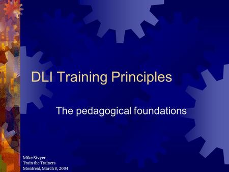 DLI Training Principles The pedagogical foundations Mike Sivyer Train the Trainers Montreal, March 8, 2004.