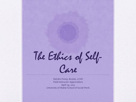 The Ethics of Self- Care Deirdre Finney Boylan, LCSW Field Instructor Appreciation April 29, 2015 University of Maine School of Social Work.