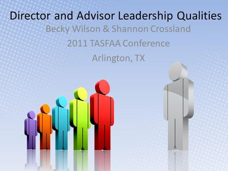Director and Advisor Leadership Qualities Becky Wilson & Shannon Crossland 2011 TASFAA Conference Arlington, TX.