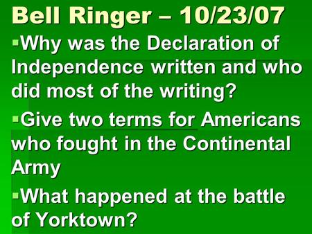 Bell Ringer – 10/23/07  Why was the Declaration of Independence written and who did most of the writing?  Give two terms for Americans who fought in.