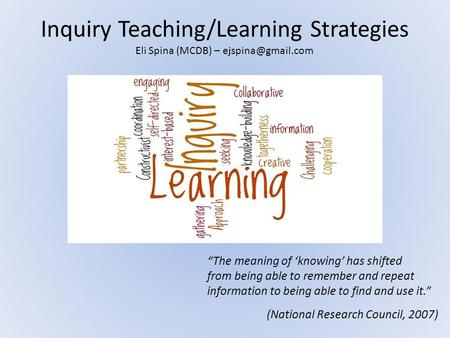 "Inquiry Teaching/Learning Strategies ""The meaning of 'knowing' has shifted from being able to remember and repeat information to being able to find and."