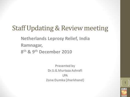Staff Updating & Review meeting Netherlands Leprosy Relief, India Ramnagar, 8 th & 9 th December 2010 Presented by Dr.S.G.Murtaza Ashrafi LPA Zone Dumka.