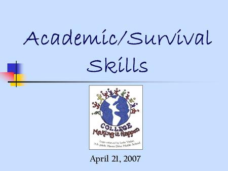"Academic/Survival Skills April 21, 2007. Preparing for College in High School Become ""College Ready"": Join clubs, athletics, and academic groups. Challenge."