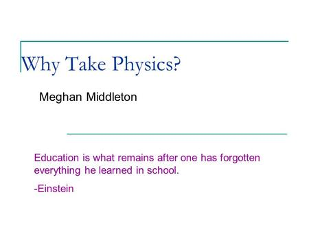Why Take Physics? Meghan Middleton Education is what remains after one has forgotten everything he learned in school. -Einstein.