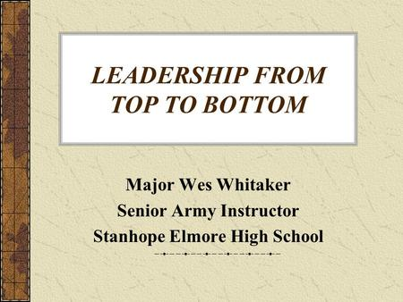 LEADERSHIP FROM TOP TO BOTTOM Major Wes Whitaker Senior Army Instructor Stanhope Elmore High School.