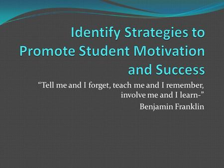 """Tell me and I forget, teach me and I remember, involve me and I learn-"" Benjamin Franklin."