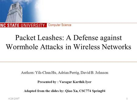Computer Science 4/26/20071 Packet Leashes: A Defense against Wormhole Attacks in Wireless Networks Authors: Yih-Chun Hu, Adrian Perrig, David B. Johnson.