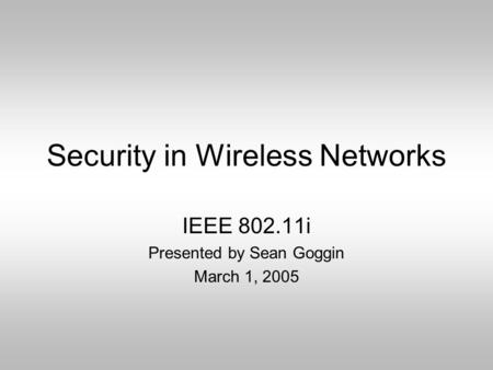 Security in Wireless Networks IEEE 802.11i Presented by Sean Goggin March 1, 2005.