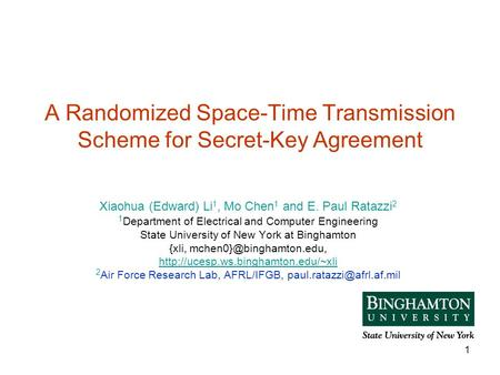 1 A Randomized Space-Time Transmission Scheme for Secret-Key Agreement Xiaohua (Edward) Li 1, Mo Chen 1 and E. Paul Ratazzi 2 1 Department of Electrical.