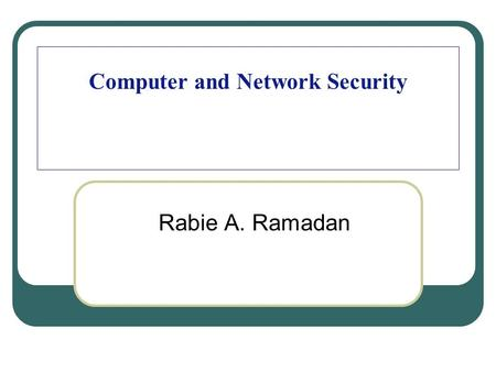 "Computer and Network Security Rabie A. Ramadan. Organization of the Course (Cont.) 2 Textbooks William Stallings, ""Cryptography and Network Security,"""