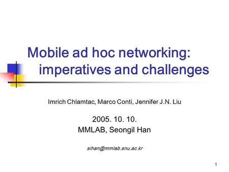 1 Mobile ad hoc networking: imperatives and challenges Imrich Chlamtac, Marco Conti, Jennifer J.N. Liu 2005. 10. 10. MMLAB, Seongil Han