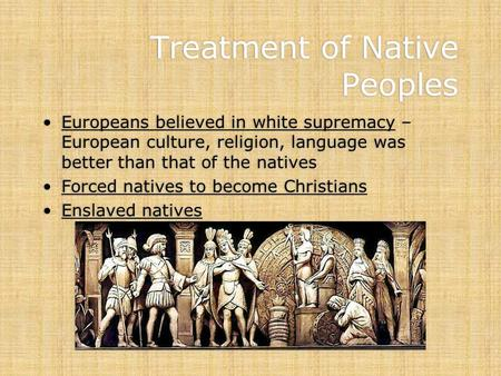 Treatment of Native Peoples Europeans believed in white supremacy – European culture, religion, language was better than that of the natives Forced natives.