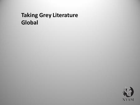 "Taking Grey Literature Global. WHY GREY? Some of the ""Best Practices"" or promising methods or ideas never make it to the peer reviewed journals Hundreds."