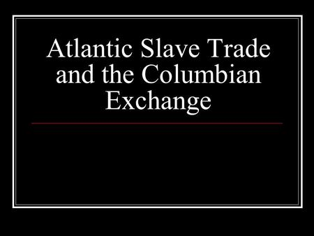Atlantic Slave Trade and the Columbian Exchange. Causes of Slave Trade Existed in Africa for centuries. Spread of Islam into Africa increased slave trade.