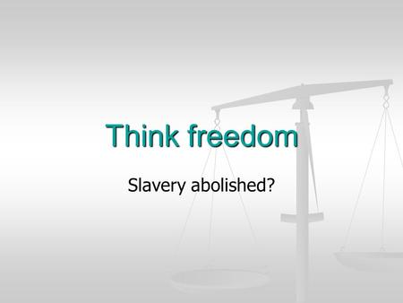 Think freedom Slavery abolished?. 1807 - 2007 25 March 2007 is the bicentenary of the abolition of the slave trade. 25 March 2007 is the bicentenary of.