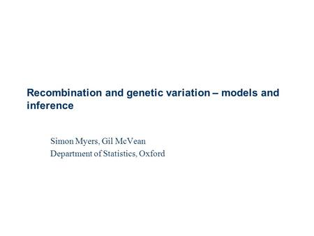 Simon Myers, Gil McVean Department of Statistics, Oxford Recombination and genetic variation – models and inference.