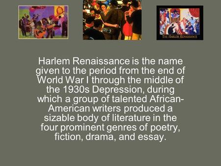 Harlem Renaissance is the name given to the period from the end of World War I through the middle of the 1930s Depression, during which a group of talented.