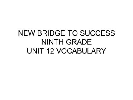 NEW BRIDGE TO SUCCESS NINTH GRADE UNIT 12 VOCABULARY.