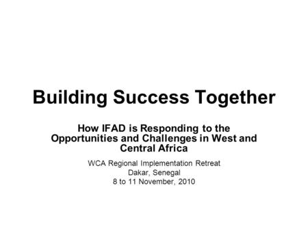 Building Success Together How IFAD is Responding to the Opportunities and Challenges in West and Central Africa WCA Regional Implementation Retreat Dakar,
