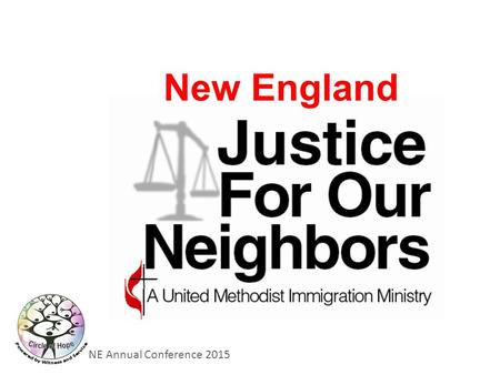 NE Annual Conference 2015 New England. NE Annual Conference 2015 Justice for a Neighbor of Ours.