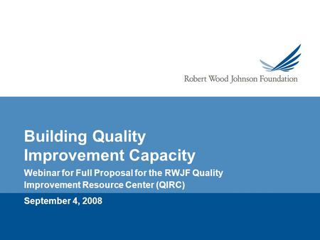 Building Quality Improvement Capacity Webinar for Full Proposal for the RWJF Quality Improvement Resource Center (QIRC) September 4, 2008.
