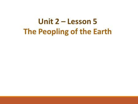 Unit 2 – Lesson 5 The Peopling of the Earth. Reviewing What We Have Learned…