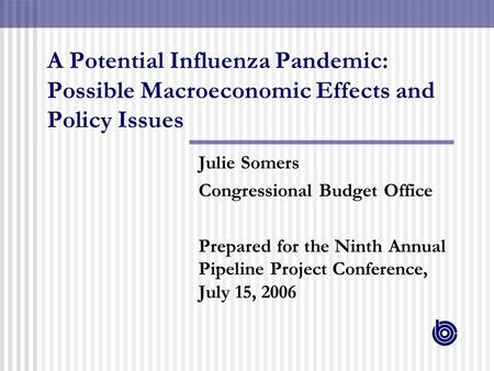 A Potential Influenza Pandemic: Possible Macroeconomic Effects and Policy Issues Julie Somers Congressional Budget Office Prepared for the Ninth Annual.