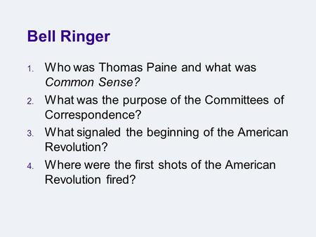 Bell Ringer 1. Who was Thomas Paine and what was Common Sense? 2. What was the purpose of the Committees of Correspondence? 3. What signaled the beginning.