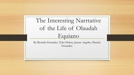 The Interesting Narrtative of the Life of Olaudah Equiano By Ricardo Gonzalez, Tyler Hulsey, Jomar Angeles, Pamela Gonzalez.