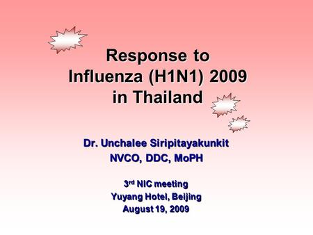 Response to Influenza (H1N1) 2009 in Thailand Dr. Unchalee Siripitayakunkit NVCO, DDC, MoPH 3 rd NIC meeting Yuyang Hotel, Beijing August 19, 2009.