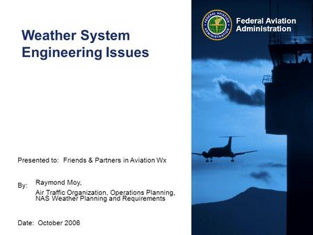 Presented to: By: Date: Federal Aviation Administration Weather System Engineering Issues Friends & Partners in Aviation Wx Raymond Moy, Air Traffic Organization,