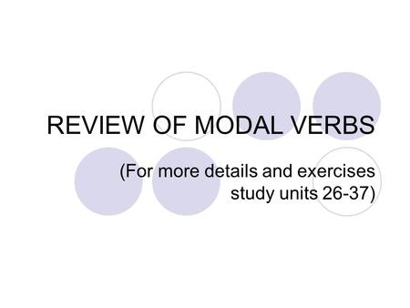 REVIEW OF MODAL VERBS (For more details and exercises study units 26-37)