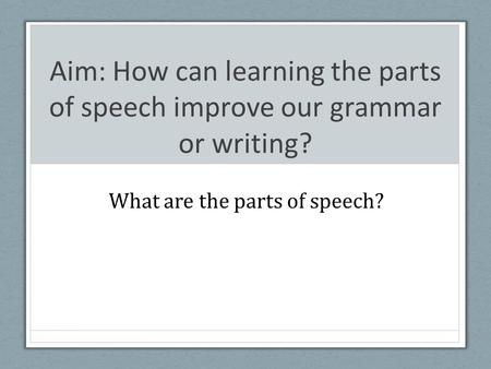 Aim: How can learning the parts of speech improve our grammar or writing? What are the parts of speech?