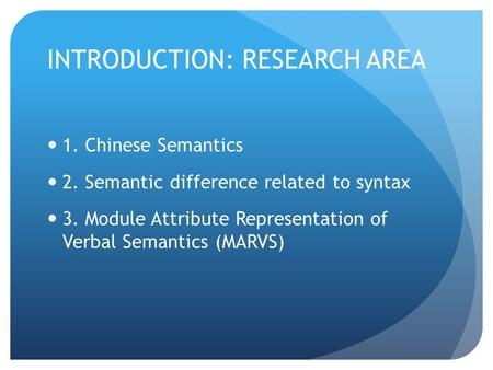 INTRODUCTION: RESEARCH AREA 1. Chinese Semantics 2. Semantic difference related to syntax 3. Module Attribute Representation of Verbal Semantics (MARVS)