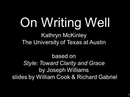 1 On Writing Well Kathryn McKinley The University of Texas at Austin based on Style: Toward Clarity and Grace by Joseph Williams slides by William Cook.