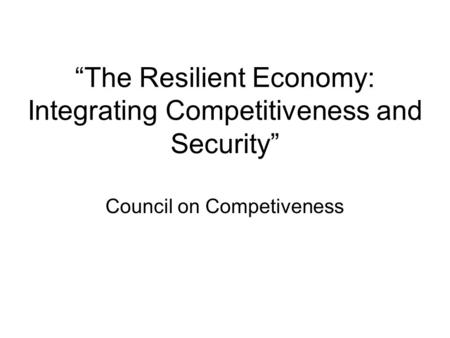 """The Resilient Economy: Integrating Competitiveness and Security"" Council on Competiveness."