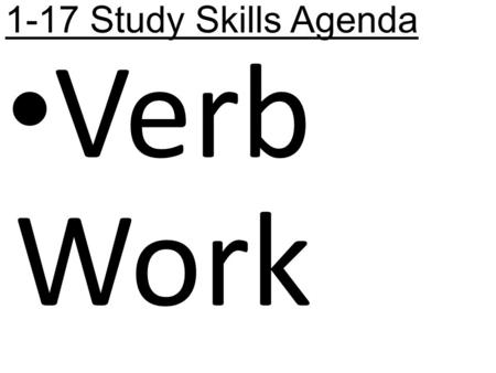 1-17 Study Skills Agenda Verb Work. 1-17 Study Skills Learning Targets -I will review the types of verbs. -I will identify the types of verbs. -I will.