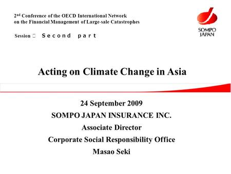 24 September 2009 SOMPO JAPAN INSURANCE INC. Associate Director Corporate Social Responsibility Office Masao Seki Acting on Climate Change in Asia 2 nd.