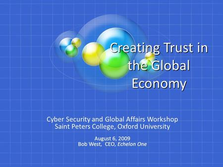 Creating Trust in the Global Economy Cyber Security and Global Affairs Workshop Saint Peters College, Oxford University August 6, 2009 Bob West, CEO, Echelon.