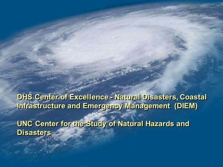 DHS Center of Excellence - Natural Disasters, Coastal Infrastructure and Emergency Management (DIEM) UNC Center for the Study of Natural Hazards and Disasters.