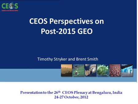 Presentation to the 26 th CEOS Plenary at Bengaluru, India 24-27 October, 2012 CEOS Perspectives on Post-2015 GEO Timothy Stryker and Brent Smith.