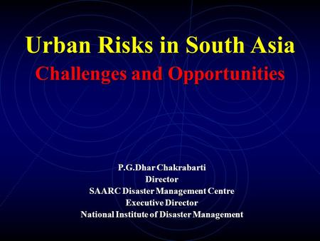 P.G.Dhar Chakrabarti Director SAARC Disaster Management Centre Executive Director National Institute of Disaster Management Urban Risks in South Asia Challenges.
